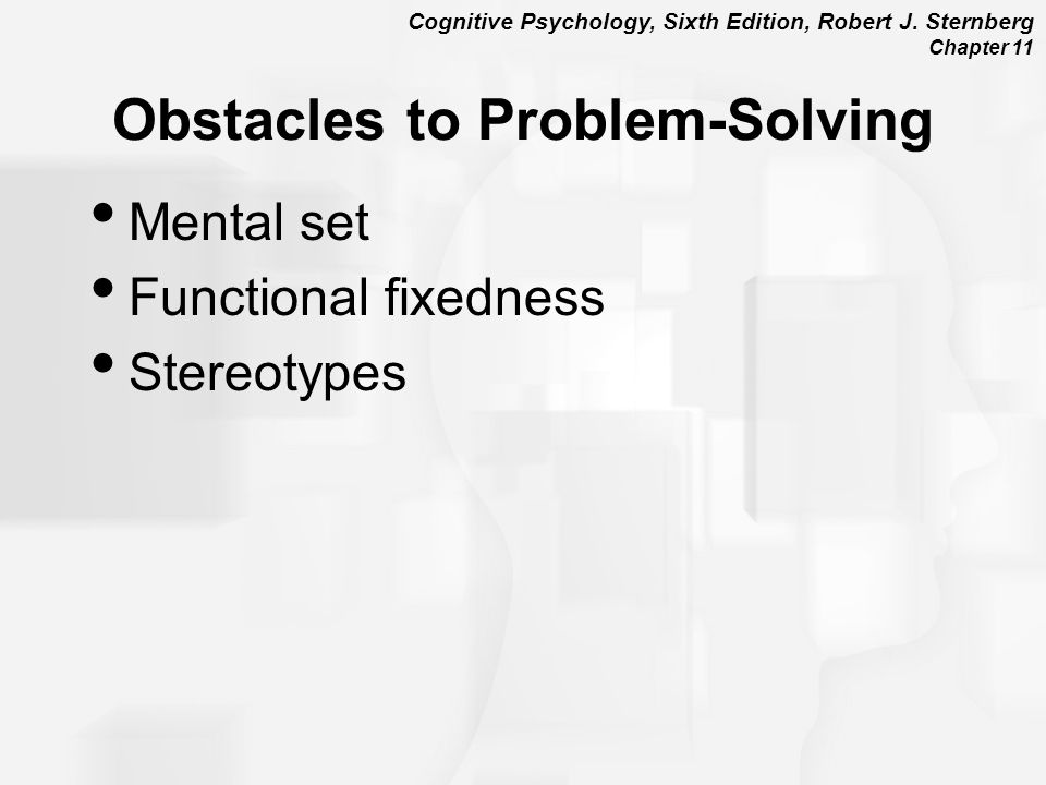 Cognitive Psychology, Sixth Edition, Robert J. Sternberg Chapter 11 Obstacles to Problem-Solving Mental set Functional fixedness Stereotypes