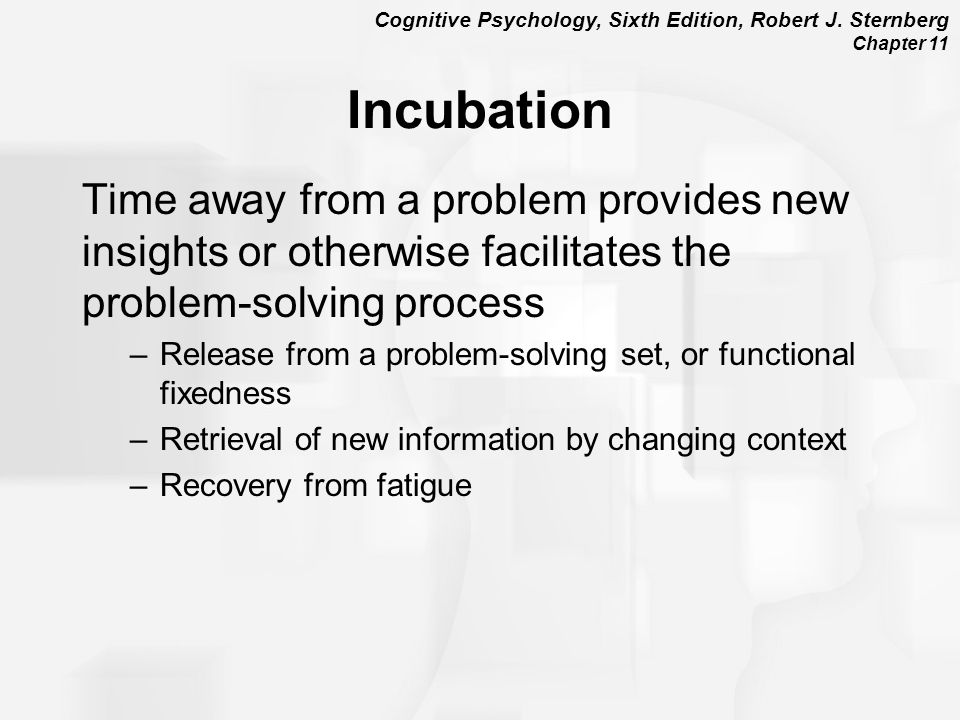Cognitive Psychology, Sixth Edition, Robert J. Sternberg Chapter 11 Incubation Time away from a problem provides new insights or otherwise facilitates