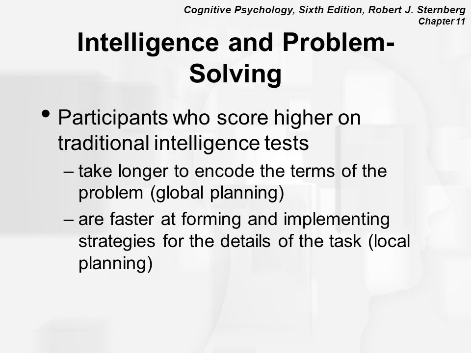 Cognitive Psychology, Sixth Edition, Robert J. Sternberg Chapter 11 Intelligence and Problem- Solving Participants who score higher on traditional int