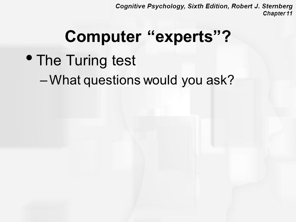 """Cognitive Psychology, Sixth Edition, Robert J. Sternberg Chapter 11 Computer """"experts""""? The Turing test –What questions would you ask?"""
