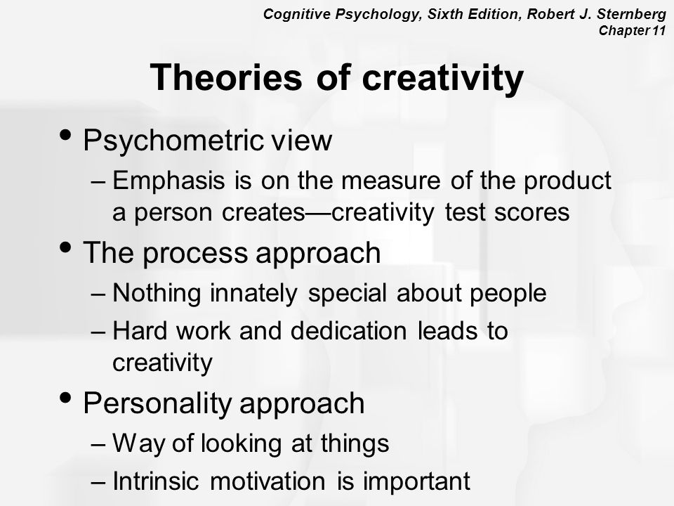 Cognitive Psychology, Sixth Edition, Robert J. Sternberg Chapter 11 Theories of creativity Psychometric view –Emphasis is on the measure of the produc