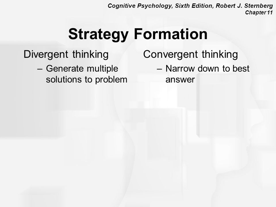 Cognitive Psychology, Sixth Edition, Robert J. Sternberg Chapter 11 Strategy Formation Divergent thinking –Generate multiple solutions to problem Conv