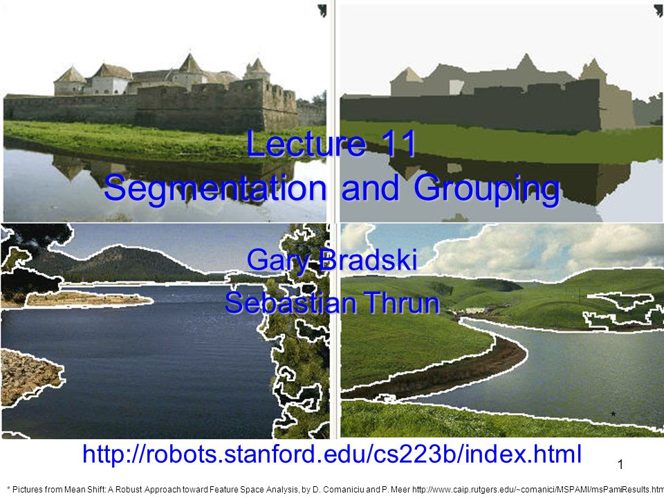 2 Outline Segmentation Intro –What and why –Biological Segmentation: By learning the background By energy minimization –Normalized Cuts By clustering –Mean Shift (perhaps the best technique to date) By fitting –optional, but projects doing SFM should read.