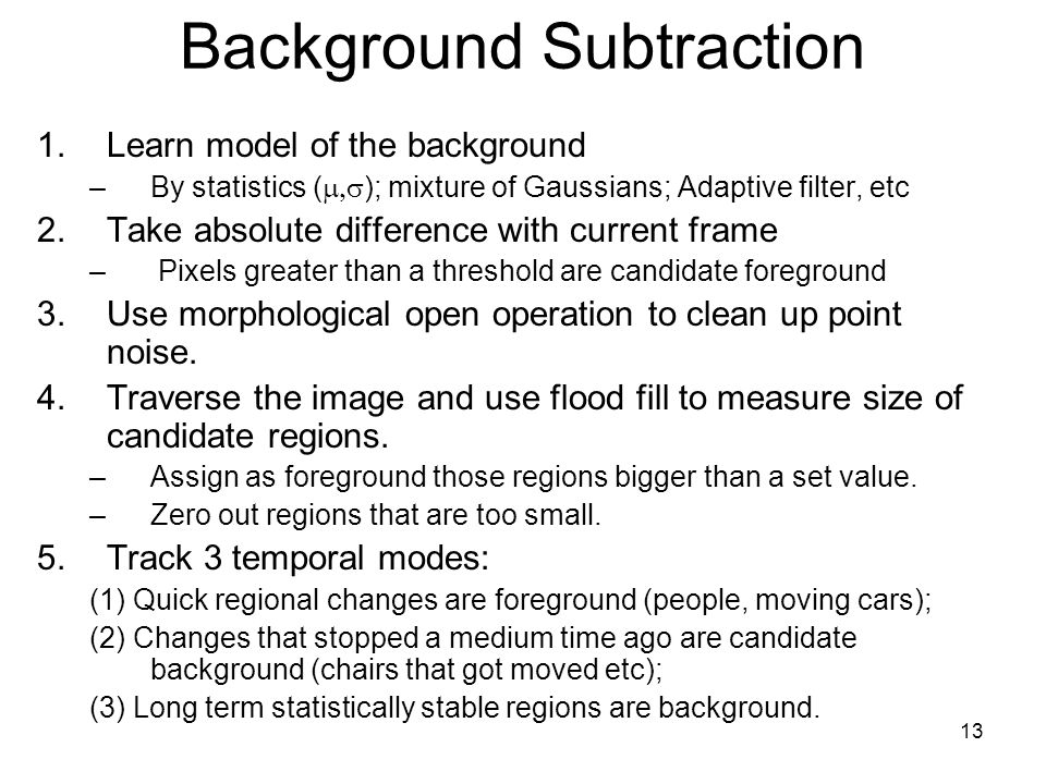 13 Background Subtraction 1.Learn model of the background –By statistics (  ); mixture of Gaussians; Adaptive filter, etc 2.Take absolute difference with current frame – Pixels greater than a threshold are candidate foreground 3.Use morphological open operation to clean up point noise.
