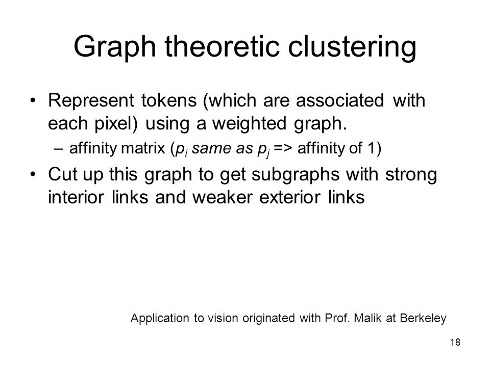 18 Graph theoretic clustering Represent tokens (which are associated with each pixel) using a weighted graph.