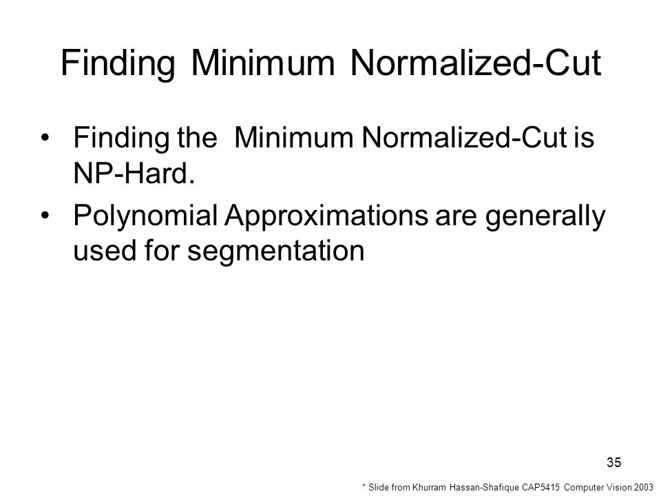 35 Finding Minimum Normalized-Cut Finding the Minimum Normalized-Cut is NP-Hard.