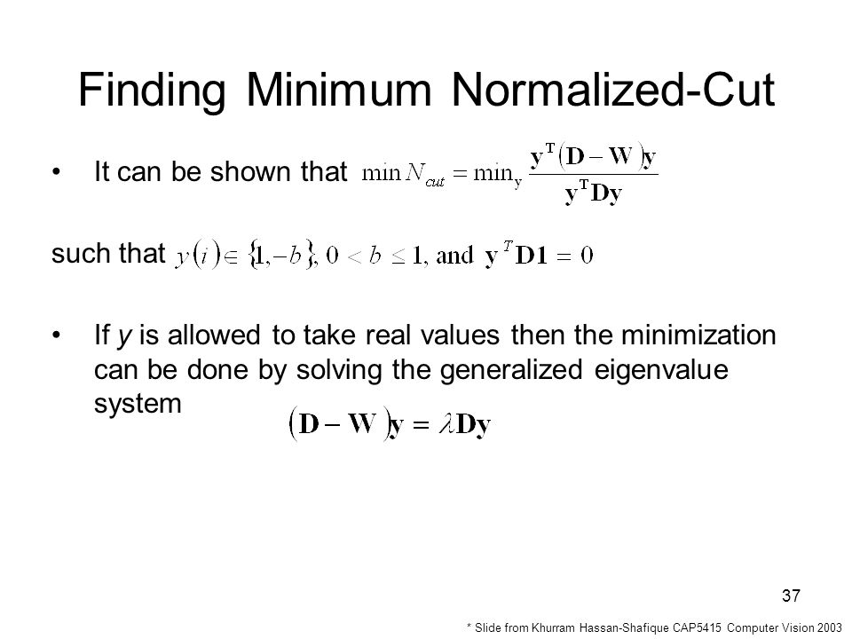 37 It can be shown that such that If y is allowed to take real values then the minimization can be done by solving the generalized eigenvalue system Finding Minimum Normalized-Cut * Slide from Khurram Hassan-Shafique CAP5415 Computer Vision 2003