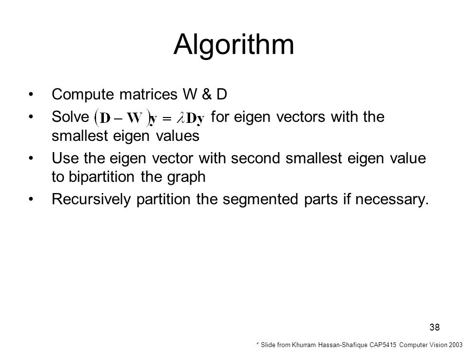 38 Algorithm Compute matrices W & D Solve for eigen vectors with the smallest eigen values Use the eigen vector with second smallest eigen value to bipartition the graph Recursively partition the segmented parts if necessary.