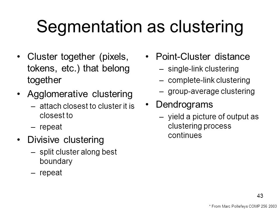 43 Segmentation as clustering Cluster together (pixels, tokens, etc.) that belong together Agglomerative clustering –attach closest to cluster it is closest to –repeat Divisive clustering –split cluster along best boundary –repeat Point-Cluster distance –single-link clustering –complete-link clustering –group-average clustering Dendrograms –yield a picture of output as clustering process continues * From Marc Pollefeys COMP 256 2003
