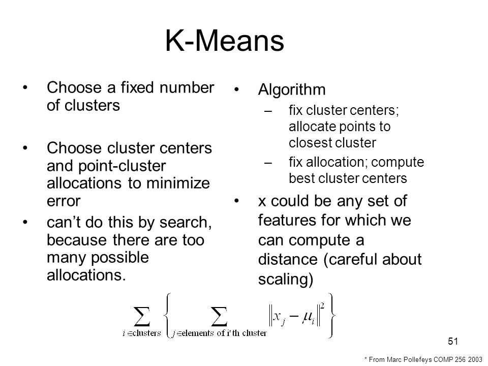 51 K-Means Choose a fixed number of clusters Choose cluster centers and point-cluster allocations to minimize error can't do this by search, because there are too many possible allocations.