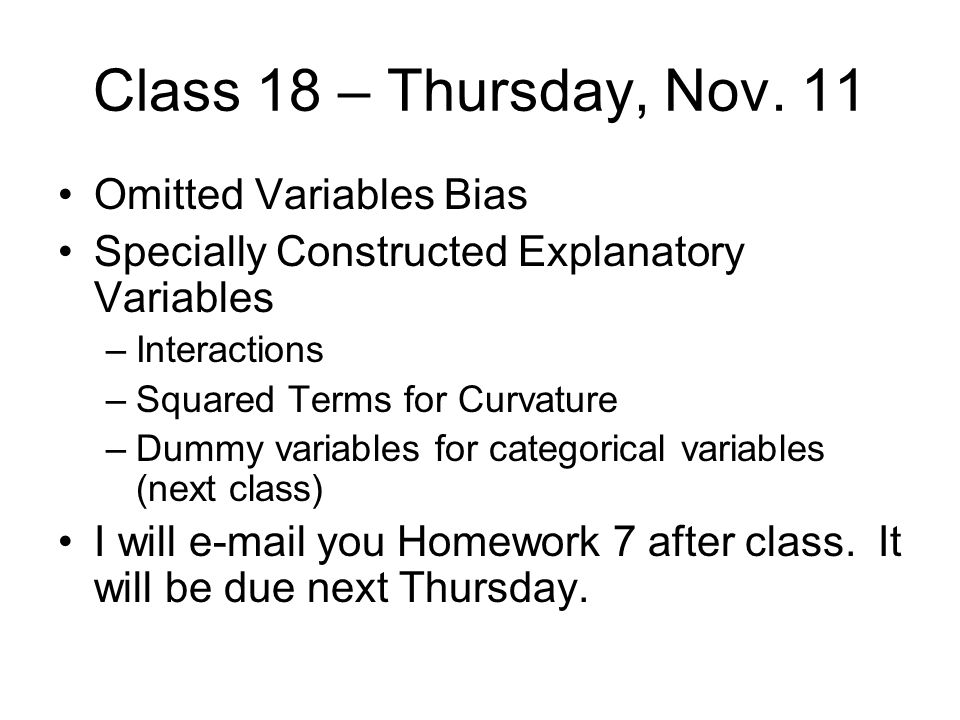 Class 18 – Thursday, Nov. 11 Omitted Variables Bias Specially Constructed Explanatory Variables –Interactions –Squared Terms for Curvature –Dummy vari
