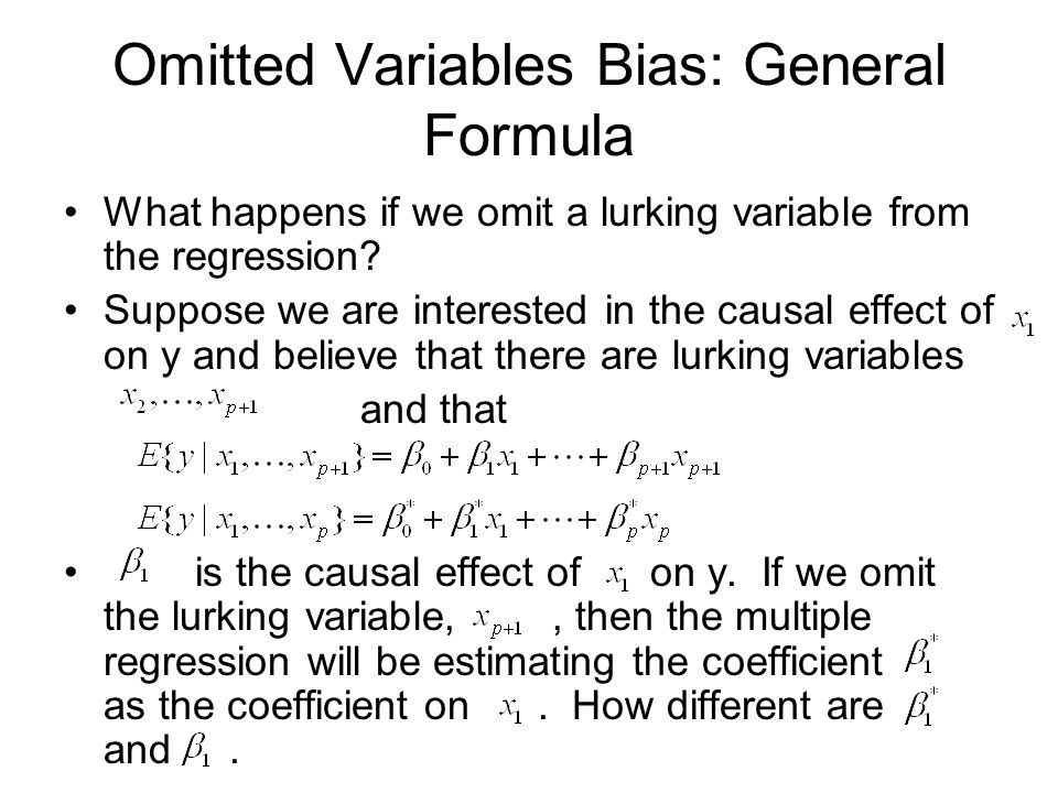 Omitted Variables Bias: General Formula What happens if we omit a lurking variable from the regression? Suppose we are interested in the causal effect