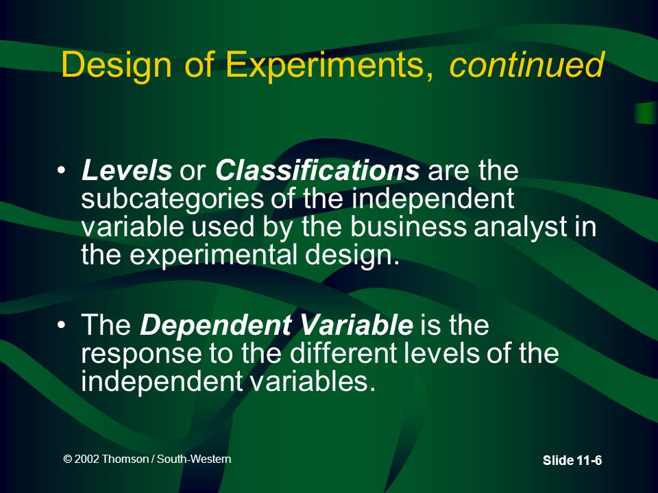 © 2002 Thomson / South-Western Slide 11-6 Design of Experiments, continued Levels or Classifications are the subcategories of the independent variable used by the business analyst in the experimental design.