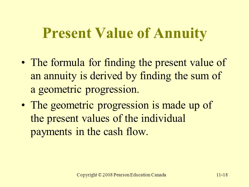 Copyright © 2008 Pearson Education Canada11-18 Present Value of Annuity The formula for finding the present value of an annuity is derived by finding the sum of a geometric progression.