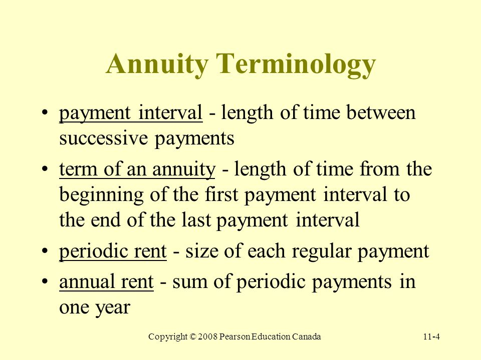 Copyright © 2008 Pearson Education Canada11-4 Annuity Terminology payment interval - length of time between successive payments term of an annuity - length of time from the beginning of the first payment interval to the end of the last payment interval periodic rent - size of each regular payment annual rent - sum of periodic payments in one year