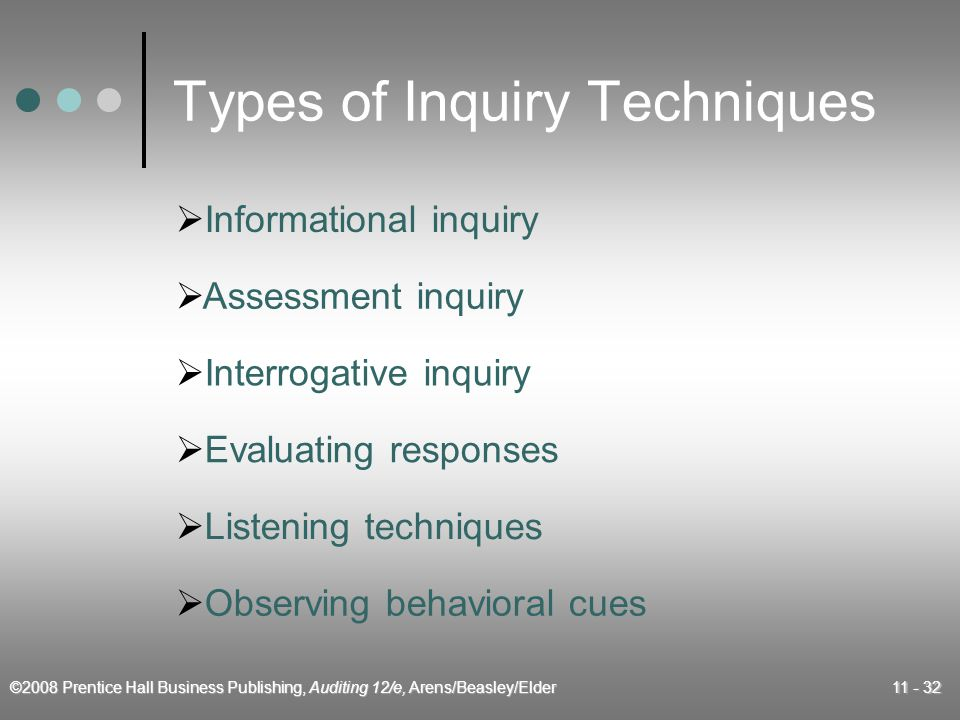 ©2008 Prentice Hall Business Publishing, Auditing 12/e, Arens/Beasley/Elder 11 - 32 Types of Inquiry Techniques  Informational inquiry  Assessment inquiry  Interrogative inquiry  Evaluating responses  Listening techniques  Observing behavioral cues