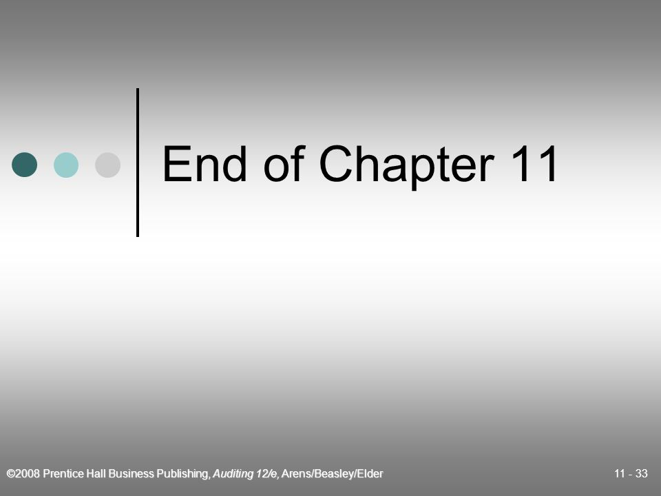 ©2008 Prentice Hall Business Publishing, Auditing 12/e, Arens/Beasley/Elder 11 - 33 End of Chapter 11