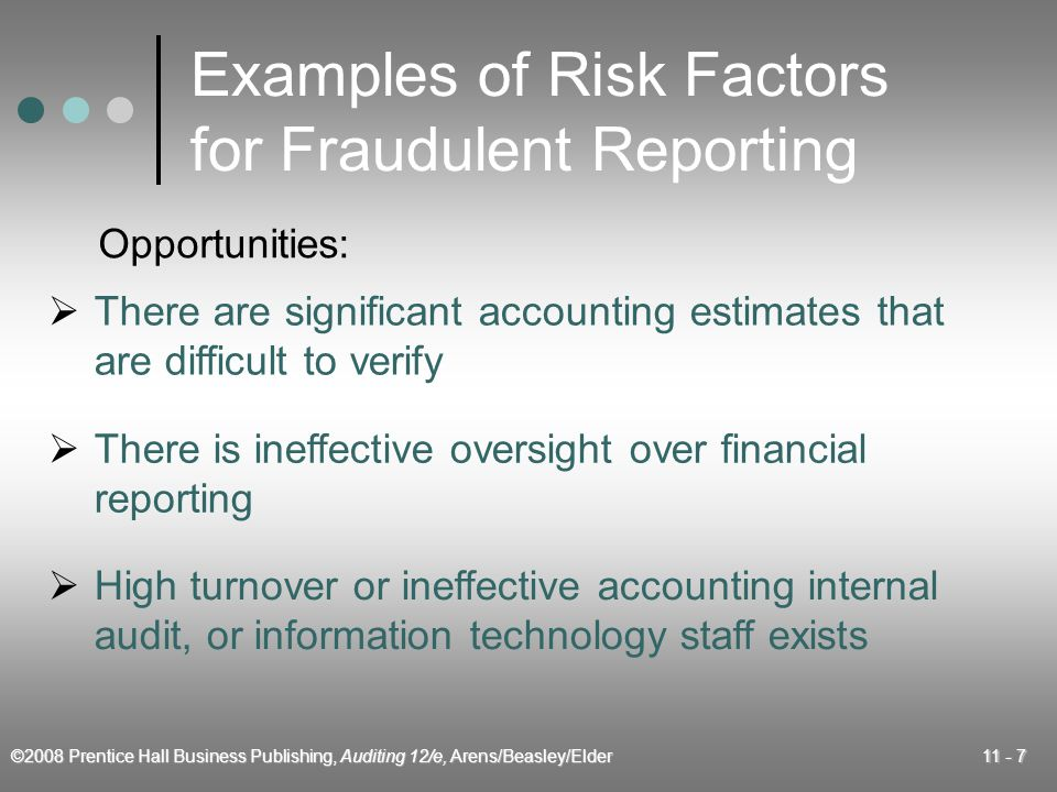 ©2008 Prentice Hall Business Publishing, Auditing 12/e, Arens/Beasley/Elder 11 - 7 Examples of Risk Factors for Fraudulent Reporting  There are significant accounting estimates that are difficult to verify  There is ineffective oversight over financial reporting  High turnover or ineffective accounting internal audit, or information technology staff exists Opportunities: