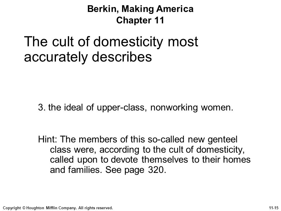 Copyright © Houghton Mifflin Company. All rights reserved.11-15 Berkin, Making America Chapter 11 The cult of domesticity most accurately describes 3.