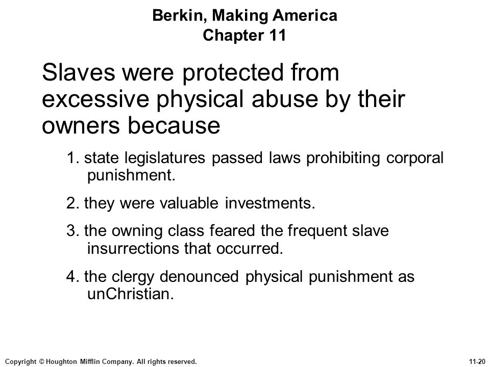 Copyright © Houghton Mifflin Company. All rights reserved.11-20 Berkin, Making America Chapter 11 Slaves were protected from excessive physical abuse