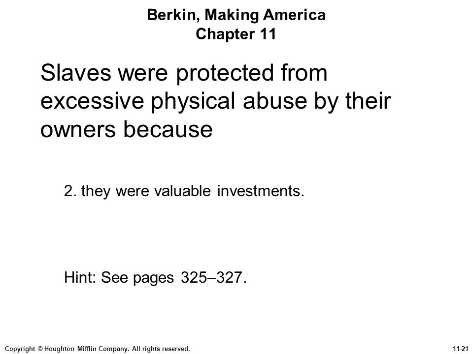 Copyright © Houghton Mifflin Company. All rights reserved.11-21 Berkin, Making America Chapter 11 Slaves were protected from excessive physical abuse