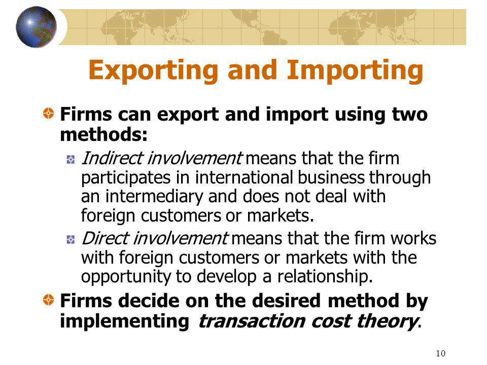 10 Exporting and Importing Firms can export and import using two methods: Indirect involvement means that the firm participates in international business through an intermediary and does not deal with foreign customers or markets.