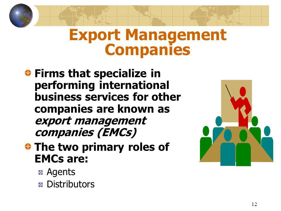 12 Export Management Companies Firms that specialize in performing international business services for other companies are known as export management companies (EMCs) The two primary roles of EMCs are: Agents Distributors