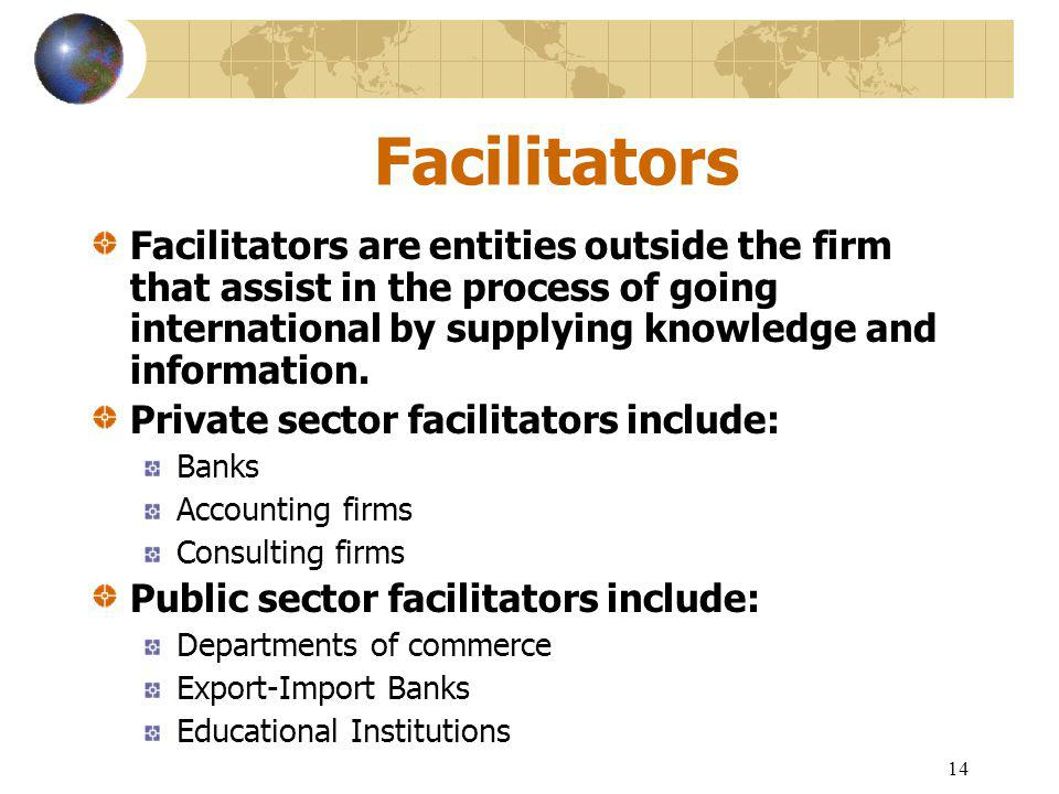14 Facilitators Facilitators are entities outside the firm that assist in the process of going international by supplying knowledge and information.