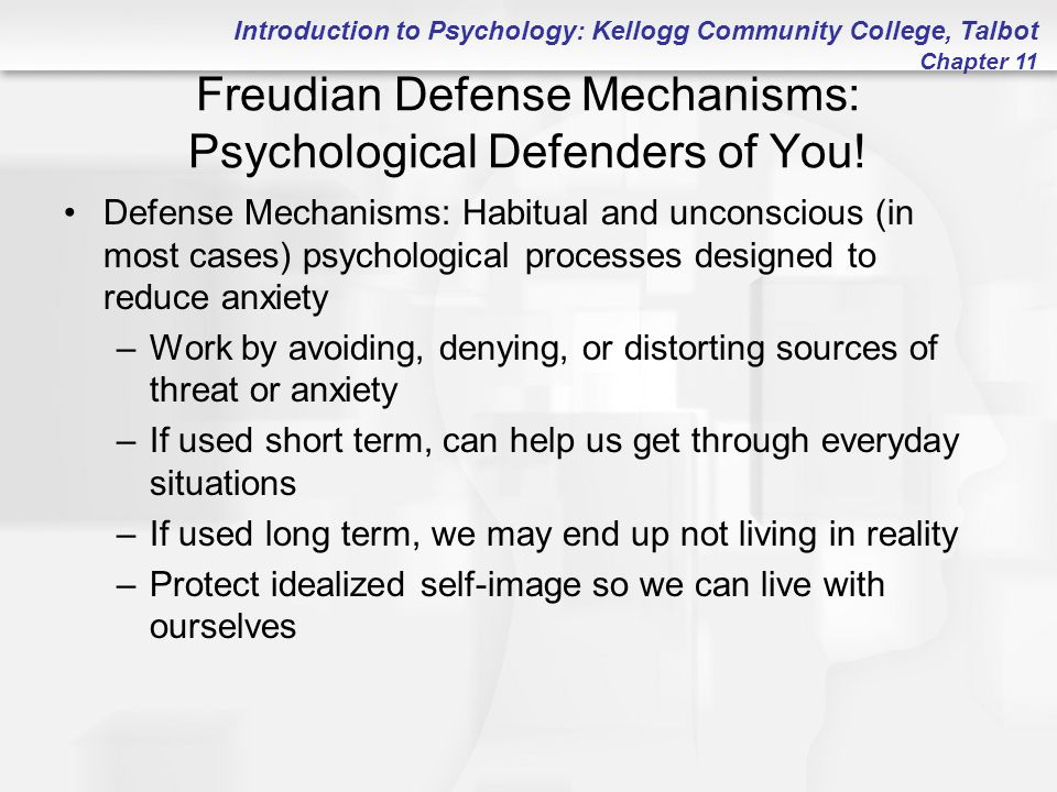Introduction to Psychology: Kellogg Community College, Talbot Chapter 11 Freudian Defense Mechanisms: Psychological Defenders of You! Defense Mechanis