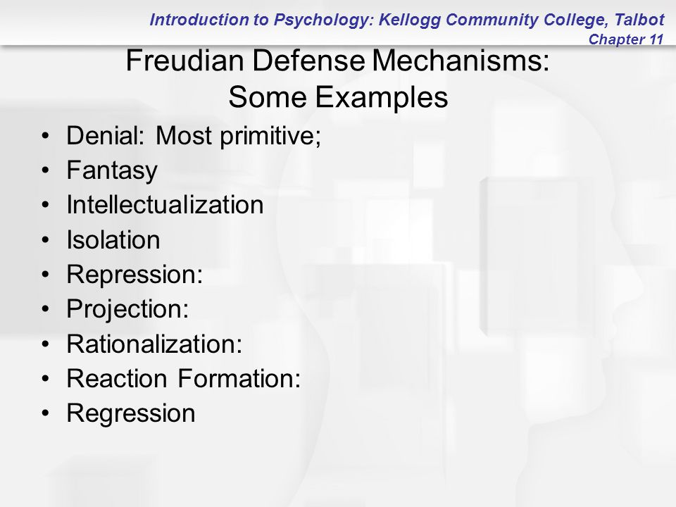 Introduction to Psychology: Kellogg Community College, Talbot Chapter 11 Freudian Defense Mechanisms: Some Examples Denial: Most primitive; Fantasy Intellectualization Isolation Repression: Projection: Rationalization: Reaction Formation: Regression