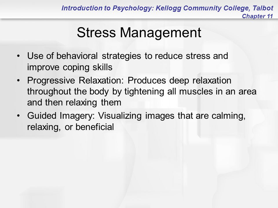 Introduction to Psychology: Kellogg Community College, Talbot Chapter 11 Stress Management Use of behavioral strategies to reduce stress and improve c