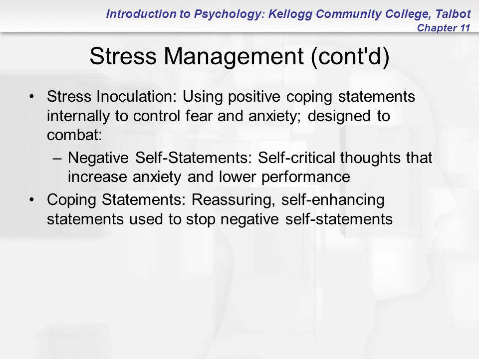Introduction to Psychology: Kellogg Community College, Talbot Chapter 11 Stress Management (cont d) Stress Inoculation: Using positive coping statements internally to control fear and anxiety; designed to combat: –Negative Self-Statements: Self-critical thoughts that increase anxiety and lower performance Coping Statements: Reassuring, self-enhancing statements used to stop negative self-statements