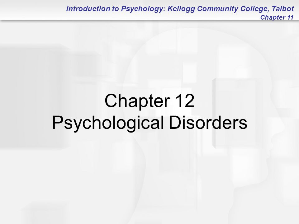Introduction to Psychology: Kellogg Community College, Talbot Chapter 11 Chapter 12 Psychological Disorders