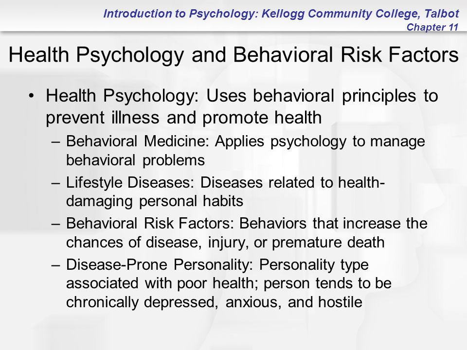 Introduction to Psychology: Kellogg Community College, Talbot Chapter 11 Health Psychology and Behavioral Risk Factors Health Psychology: Uses behavioral principles to prevent illness and promote health –Behavioral Medicine: Applies psychology to manage behavioral problems –Lifestyle Diseases: Diseases related to health- damaging personal habits –Behavioral Risk Factors: Behaviors that increase the chances of disease, injury, or premature death –Disease-Prone Personality: Personality type associated with poor health; person tends to be chronically depressed, anxious, and hostile