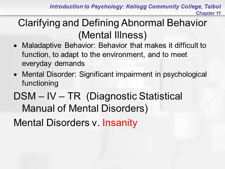 Introduction to Psychology: Kellogg Community College, Talbot Chapter 11 Clarifying and Defining Abnormal Behavior (Mental Illness)  Maladaptive Beha