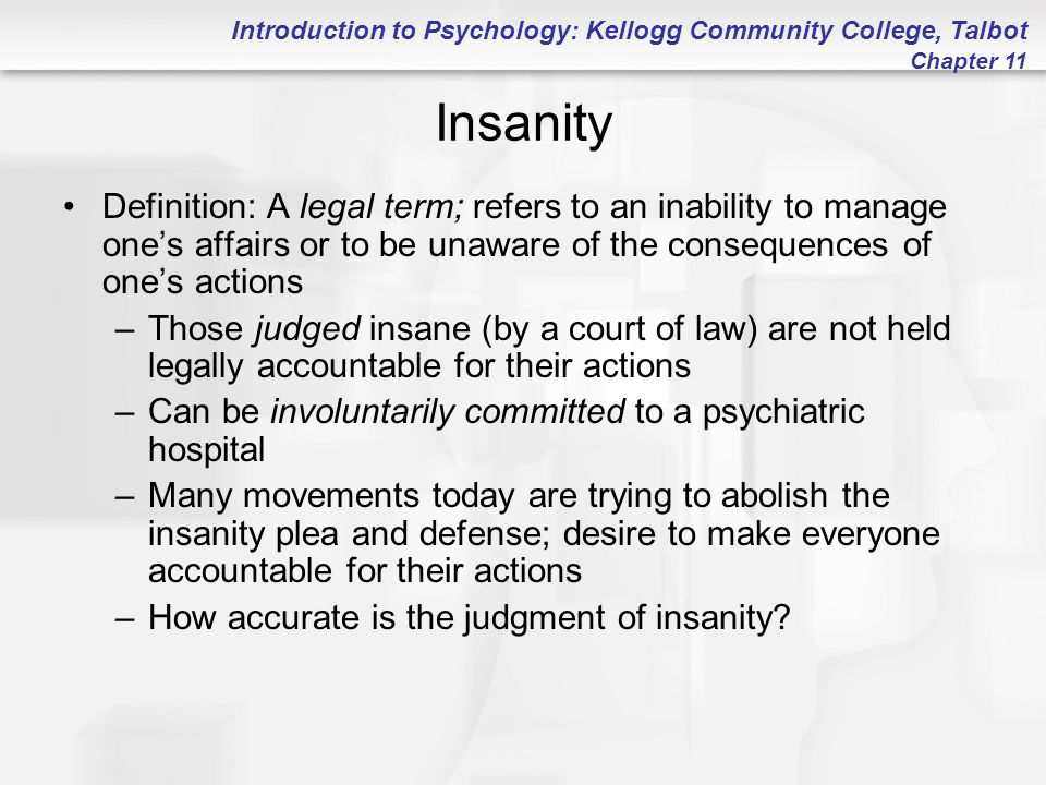 Introduction to Psychology: Kellogg Community College, Talbot Chapter 11 Insanity Definition: A legal term; refers to an inability to manage one's aff