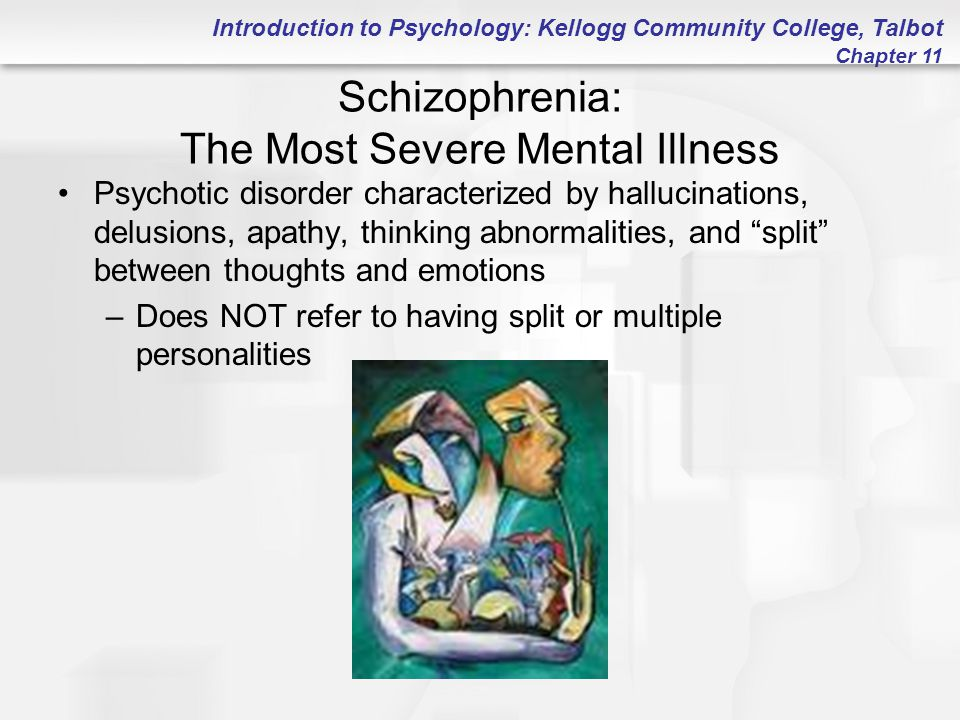 Introduction to Psychology: Kellogg Community College, Talbot Chapter 11 Schizophrenia: The Most Severe Mental Illness Psychotic disorder characterize