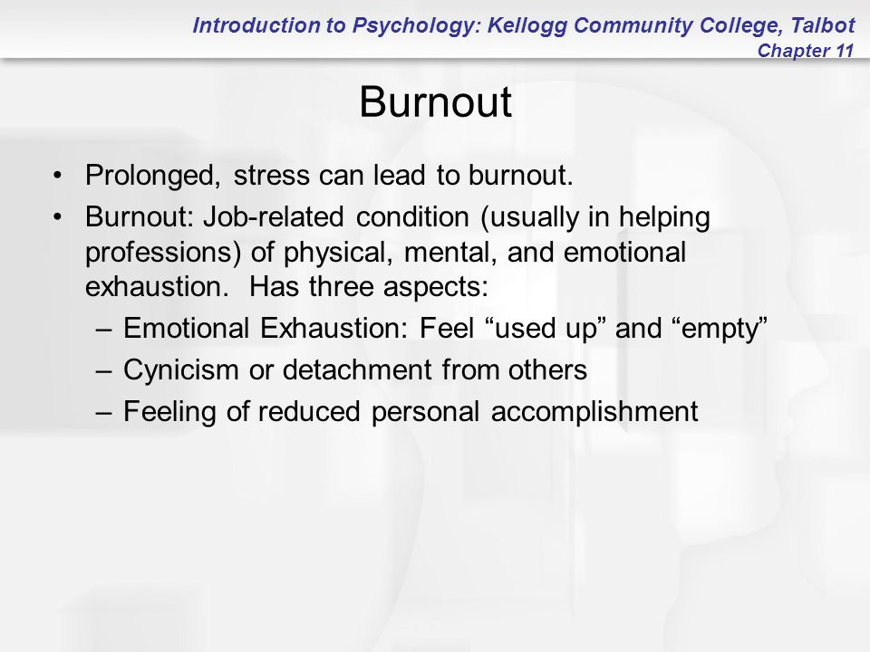 Introduction to Psychology: Kellogg Community College, Talbot Chapter 11 Burnout Prolonged, stress can lead to burnout. Burnout: Job-related condition