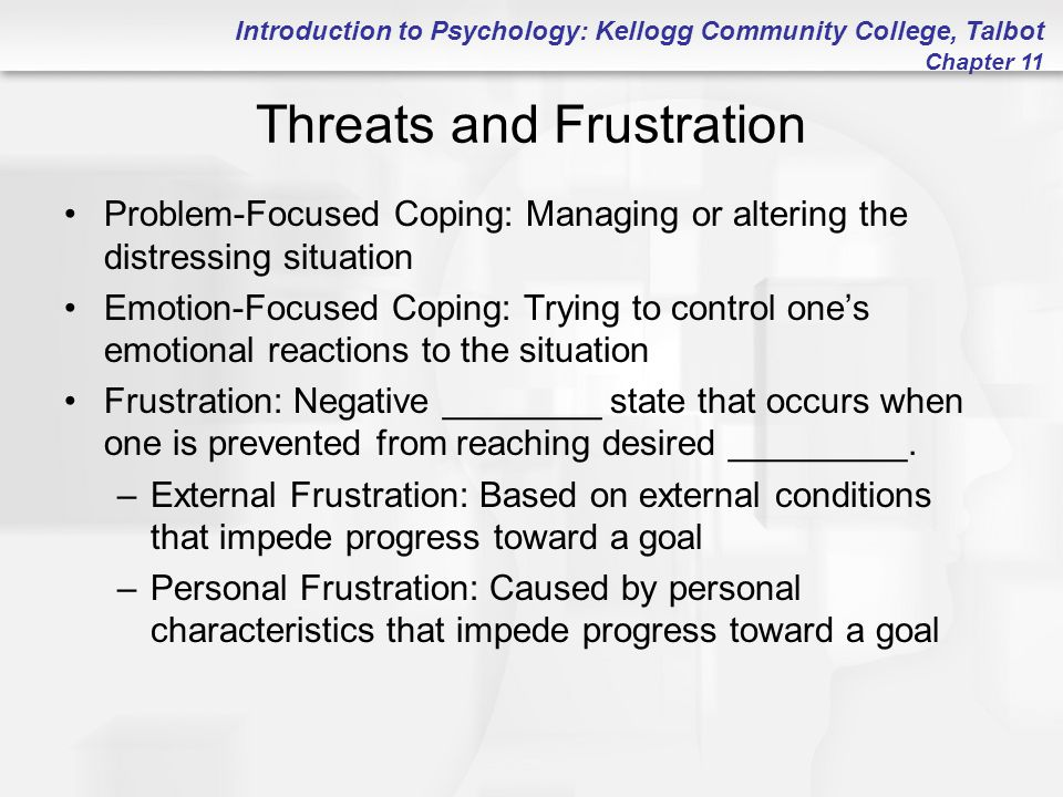 Introduction to Psychology: Kellogg Community College, Talbot Chapter 11 Reactions to Frustration Persistence More vigorous responding Circumvention Aggression: Any response made with the intention of doing harm Displaced Aggression: Redirecting aggression to a target other than the source of one's frustration Scapegoating: Blaming a person or group for conditions they did not create; the scapegoat is a habitual target of displaced aggression Escape: May mean actually leaving a source of frustration (dropping out of school) or psychologically escaping (apathy)