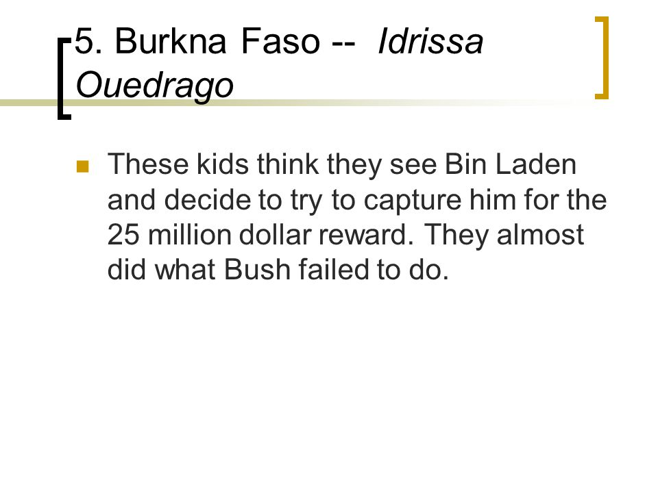 5. Burkna Faso -- Idrissa Ouedrago These kids think they see Bin Laden and decide to try to capture him for the 25 million dollar reward. They almost