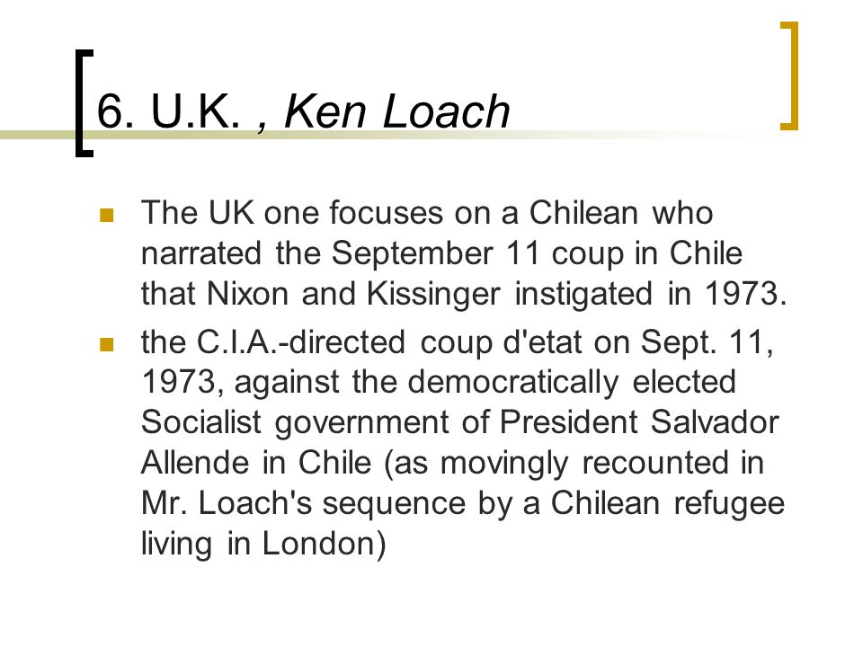 6. U.K., Ken Loach The UK one focuses on a Chilean who narrated the September 11 coup in Chile that Nixon and Kissinger instigated in 1973. the C.I.A.