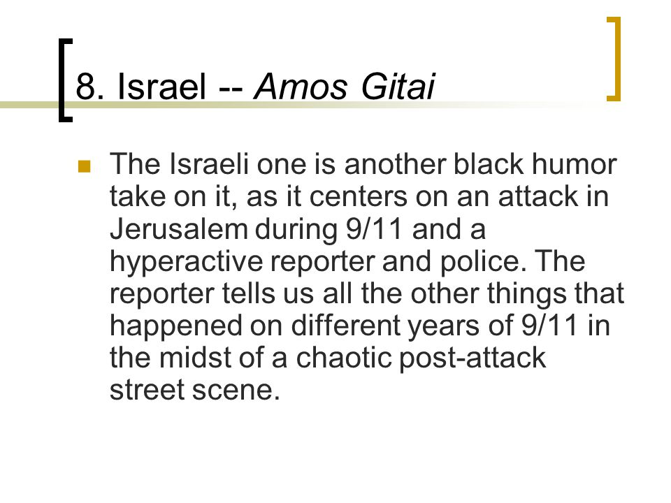 8. Israel -- Amos Gitai The Israeli one is another black humor take on it, as it centers on an attack in Jerusalem during 9/11 and a hyperactive repor