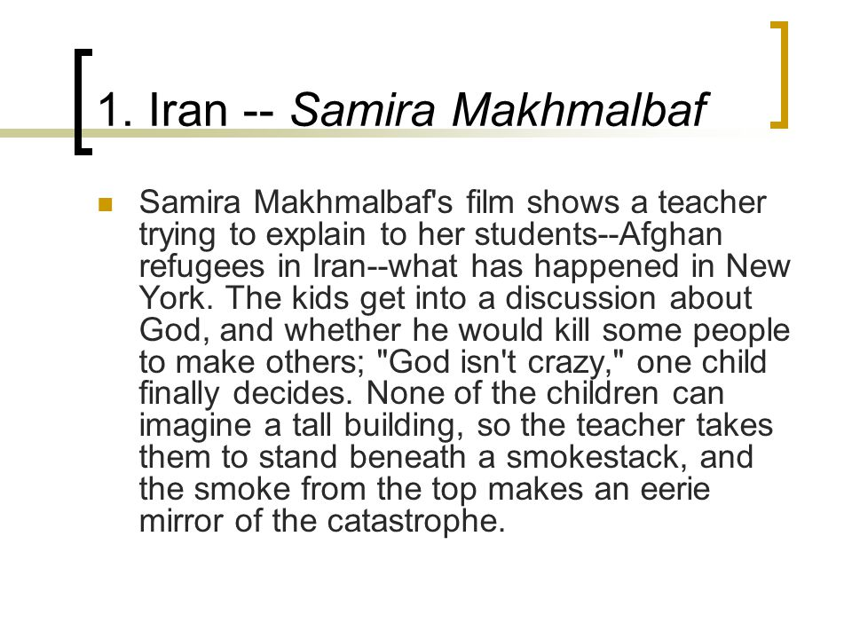 1. Iran -- Samira Makhmalbaf Samira Makhmalbaf's film shows a teacher trying to explain to her students--Afghan refugees in Iran--what has happened in