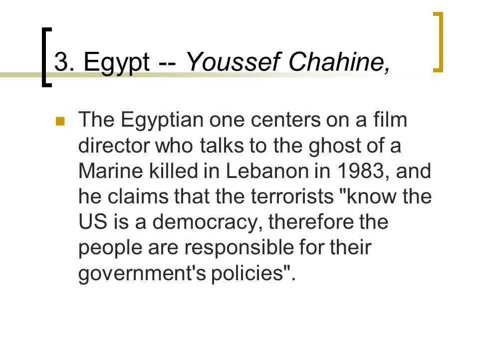 3. Egypt -- Youssef Chahine, The Egyptian one centers on a film director who talks to the ghost of a Marine killed in Lebanon in 1983, and he claims t