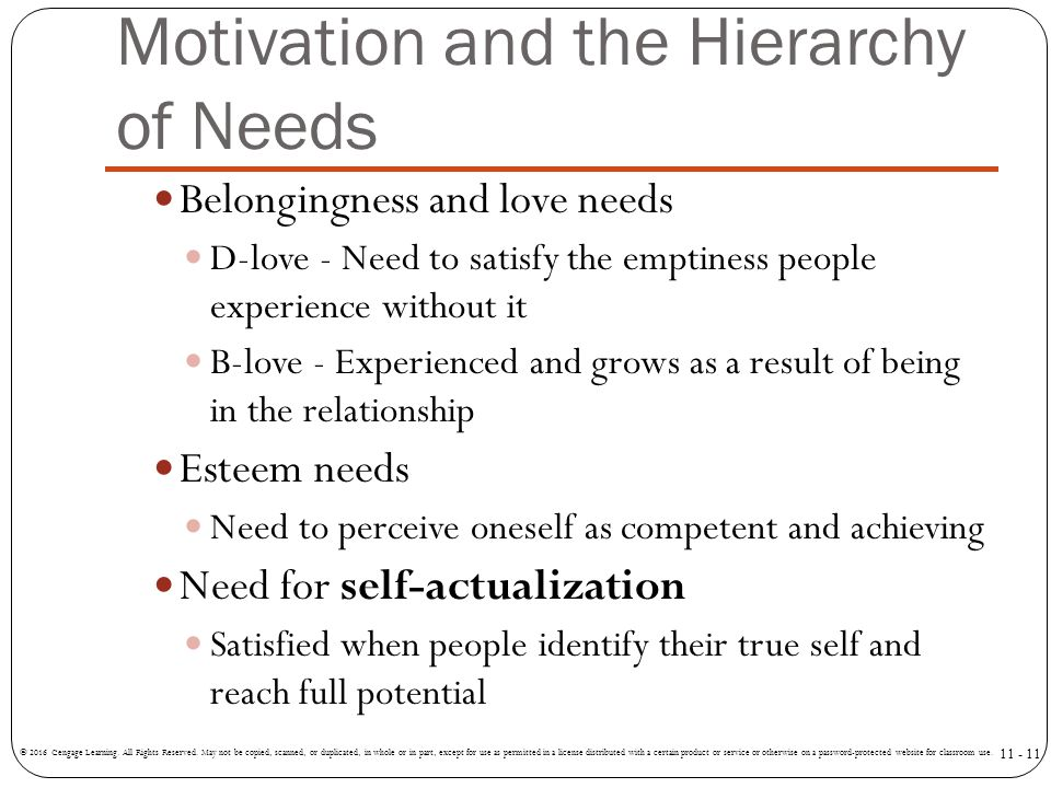 Motivation and the Hierarchy of Needs Belongingness and love needs D-love - Need to satisfy the emptiness people experience without it B-love - Experi
