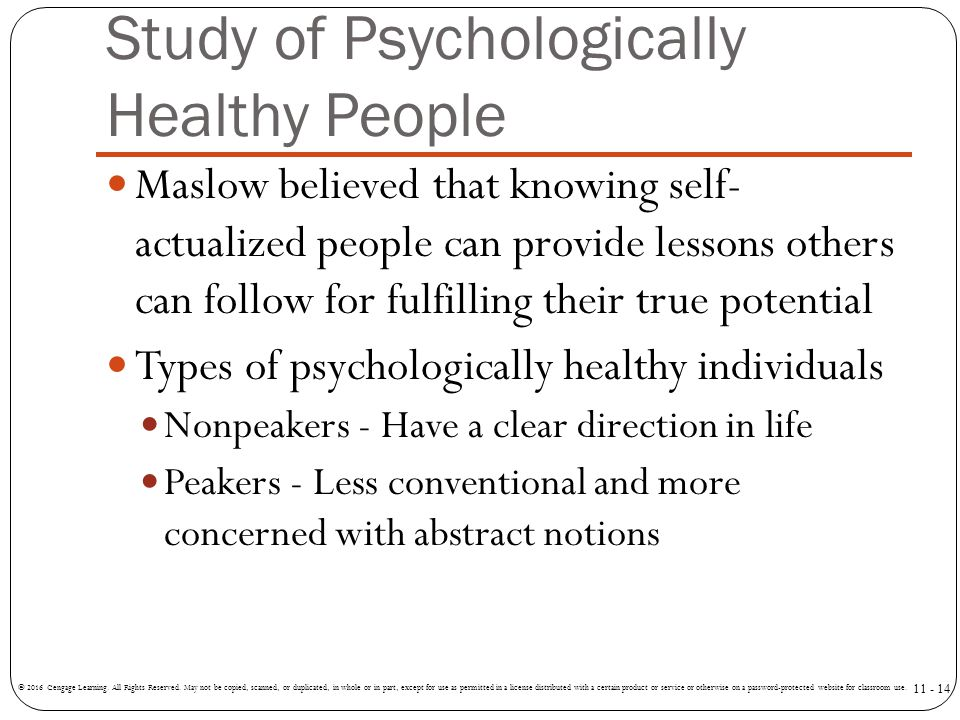 Study of Psychologically Healthy People Maslow believed that knowing self- actualized people can provide lessons others can follow for fulfilling thei
