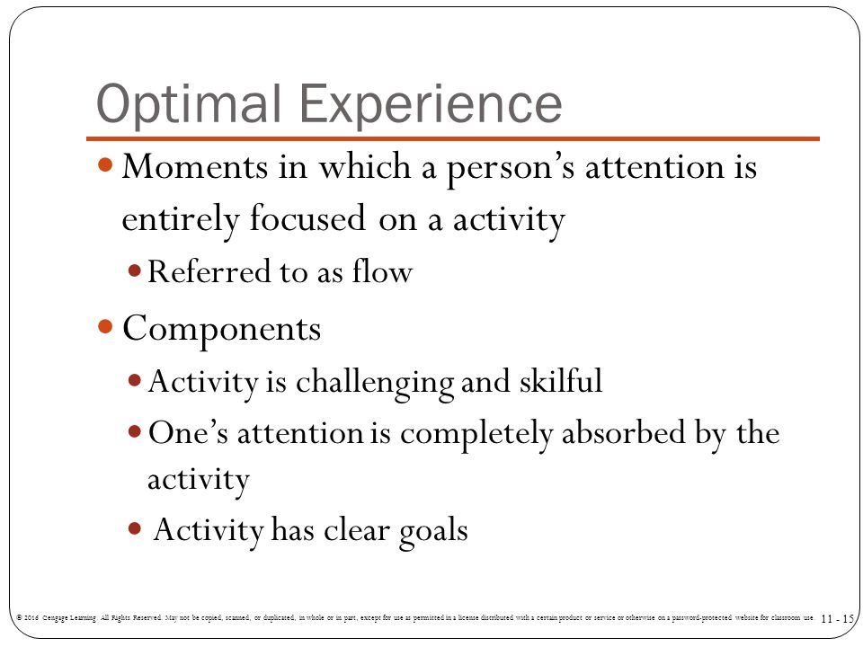 Optimal Experience Moments in which a person's attention is entirely focused on a activity Referred to as flow Components Activity is challenging and