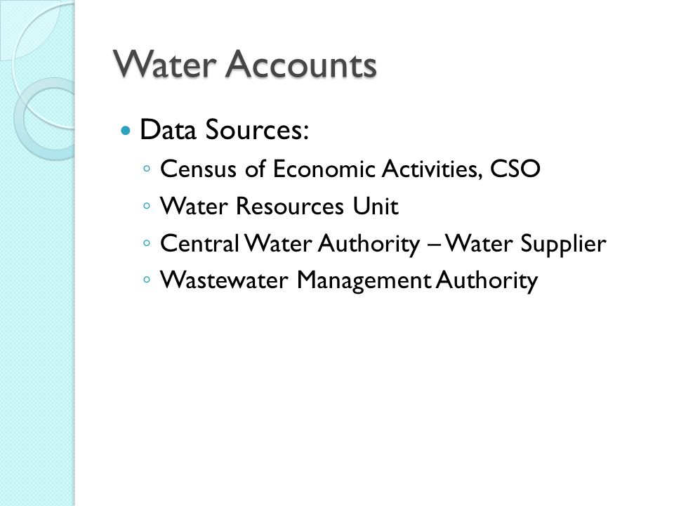 Water Accounts Data Sources: ◦ Census of Economic Activities, CSO ◦ Water Resources Unit ◦ Central Water Authority – Water Supplier ◦ Wastewater Management Authority