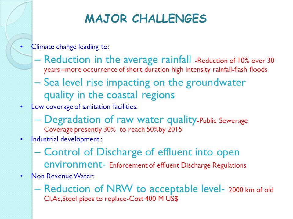MAJOR CHALLENGES Climate change leading to: –Reduction in the average rainfall -Reduction of 10% over 30 years –more occurrence of short duration high intensity rainfall-flash floods –Sea level rise impacting on the groundwater quality in the coastal regions Low coverage of sanitation facilities: –Degradation of raw water quality -Public Sewerage Coverage presently 30% to reach 50%by 2015 Industrial development : –Control of Discharge of effluent into open environment- Enforcement of effluent Discharge Regulations Non Revenue Water: –Reduction of NRW to acceptable level- 2000 km of old CI,Ac,Steel pipes to replace-Cost 400 M US$