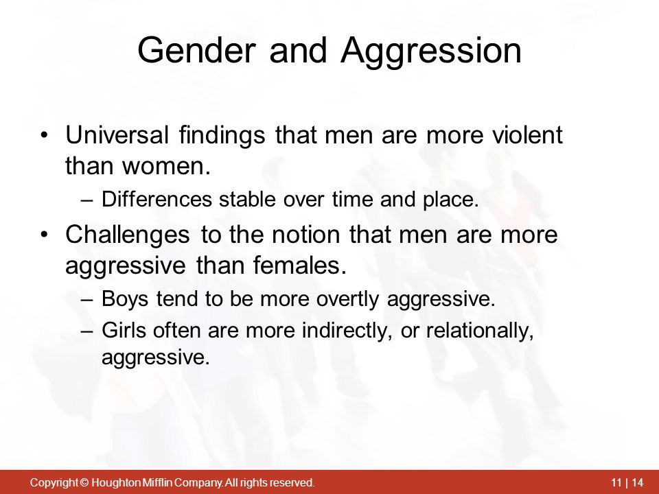 Copyright © Houghton Mifflin Company. All rights reserved.11 | 14 Gender and Aggression Universal findings that men are more violent than women. –Diff